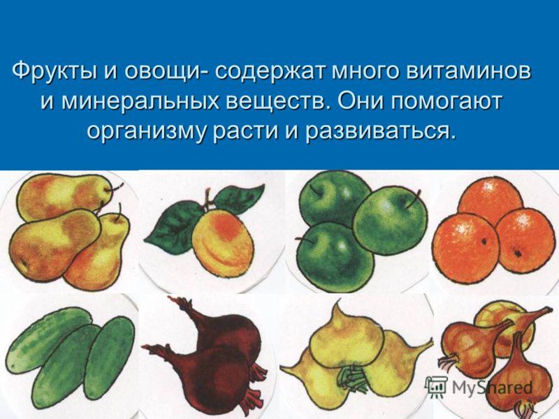 Фрукты и овощи- содержат много витаминов и минеральных веществ. Они помогают организму расти и развиваться.