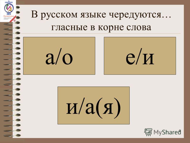 6 В русском языке чередуются… гласные в корне слова а/о и/а(я) е/и