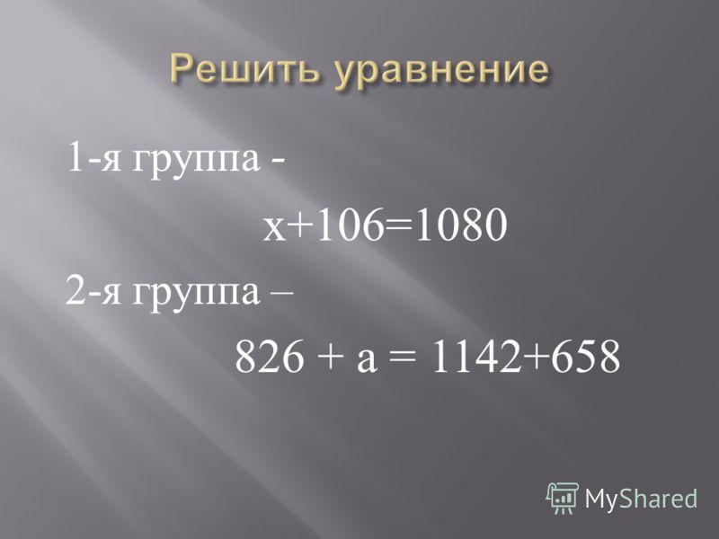 1- я группа - х +106=1080 2- я группа – 826 + а = 1142+658