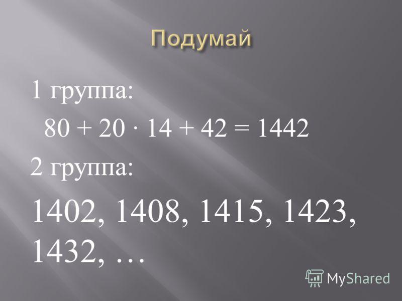 1 группа : 80 + 20 14 + 42 = 1442 2 группа : 1402, 1408, 1415, 1423, 1432, …