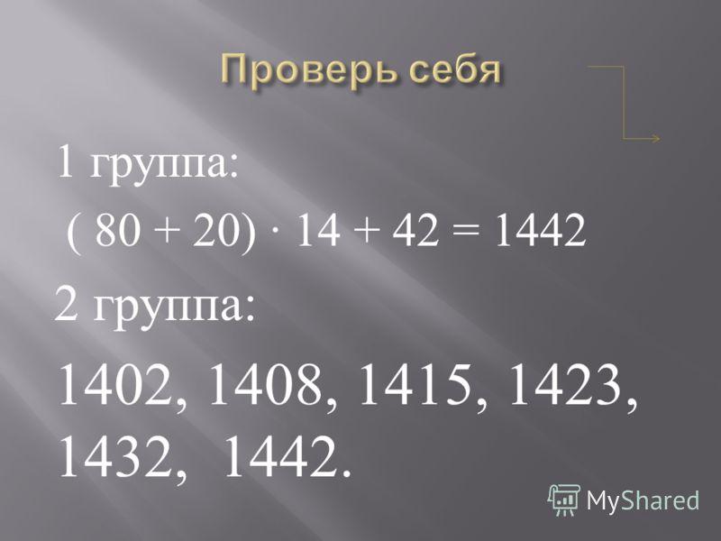 1 группа : ( 80 + 20) 14 + 42 = 1442 2 группа : 1402, 1408, 1415, 1423, 1432, 1442.
