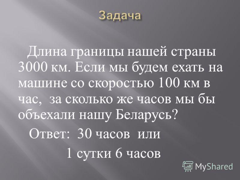 Длина границы нашей страны 3000 км. Если мы будем ехать на машине со скоростью 100 км в час, за сколько же часов мы бы объехали нашу Беларусь ? Ответ : 30 часов или 1 сутки 6 часов