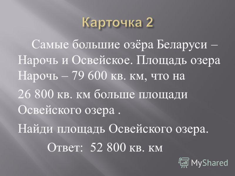 Самые большие озёра Беларуси – Нарочь и Освейское. Площадь озера Нарочь – 79 600 кв. км, что на 26 800 кв. км больше площади Освейского озера. Найди площадь Освейского озера. Ответ : 52 800 кв. км