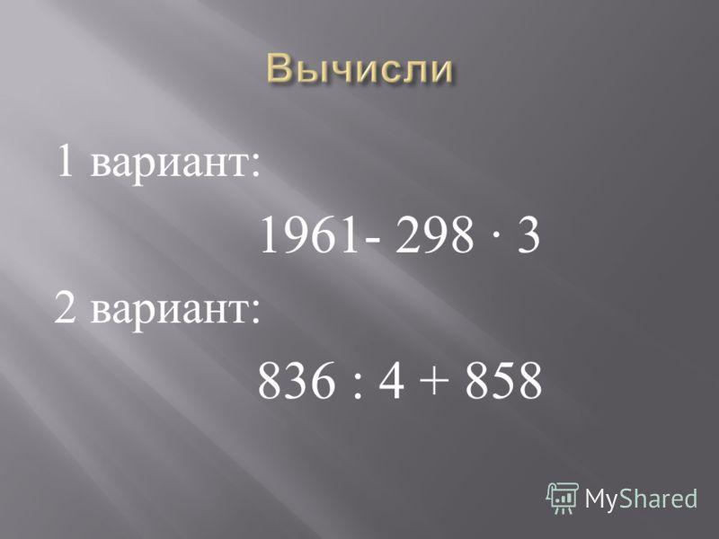 1 вариант : 1961- 298 3 2 вариант : 836 : 4 + 858