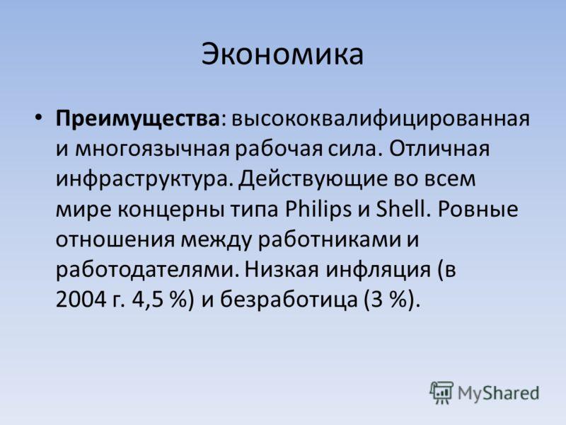 Экономика Преимущества: высококвалифицированная и многоязычная рабочая сила. Отличная инфраструктура. Действующие во всем мире концерны типа Philips и Shell. Ровные отношения между работниками и работодателями. Низкая инфляция (в 2004 г. 4,5 %) и без