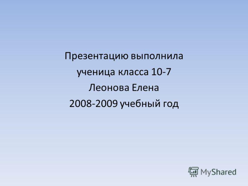 Презентацию выполнила ученица класса 10-7 Леонова Елена 2008-2009 учебный год