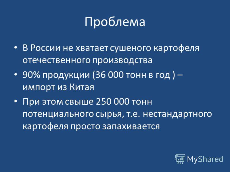 Проблема В России не хватает сушеного картофеля отечественного производства 90% продукции (36 000 тонн в год ) – импорт из Китая При этом свыше 250 000 тонн потенциального сырья, т.е. нестандартного картофеля просто запахивается