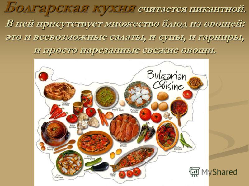 Болгарская кухня считается пикантной. В ней присутствует множество блюд из овощей: это и всевозможные салаты, и супы, и гарниры, и просто нарезанные свежие овощи.