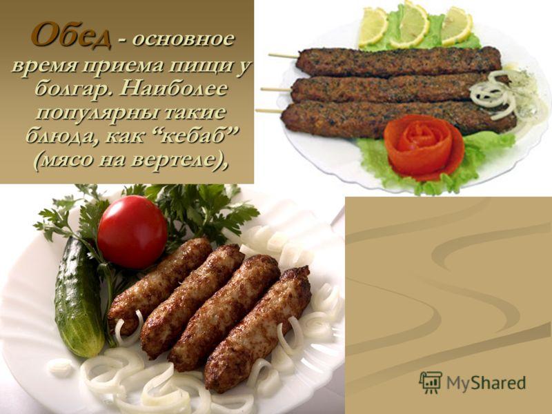 Обед - основное время приема пищи у болгар. Наиболее популярны такие блюда, как кебаб (мясо на вертеле),
