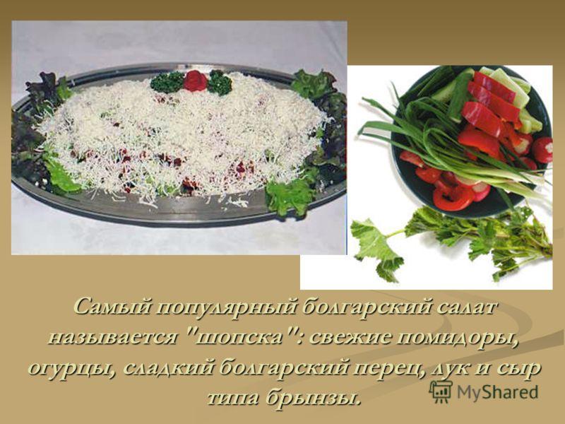 Самый популярный болгарский салат называется шопска: свежие помидоры, огурцы, сладкий болгарский перец, лук и сыр типа брынзы.