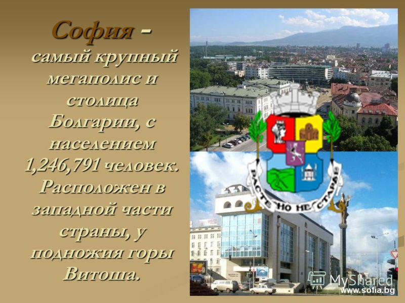 София - самый крупный мегаполис и столица Болгарии, с населением 1,246,791 человек. Расположен в западной части страны, у подножия горы Витоша.