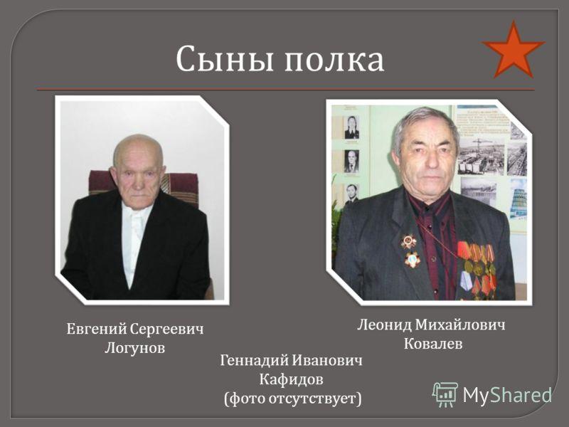 Евгений Сергеевич Логунов Леонид Михайлович Ковалев Сыны полка Геннадий Иванович Кафидов (фото отсутствует)