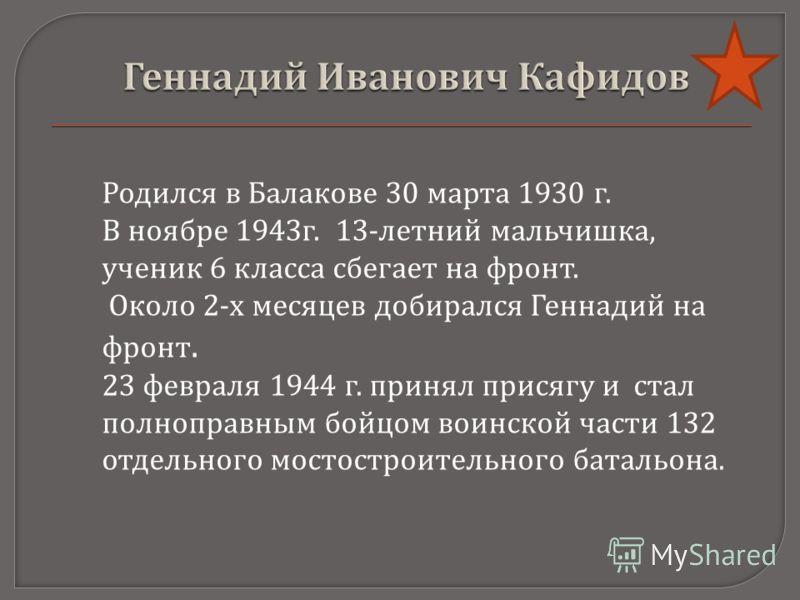 Родился в Балакове 30 марта 1930 г. В ноябре 1943 г. 13- летний мальчишка, ученик 6 класса сбегает на фронт. Около 2- х месяцев добирался Геннадий на фронт. 23 февраля 1944 г. принял присягу и стал полноправным бойцом воинской части 132 отдельного мо