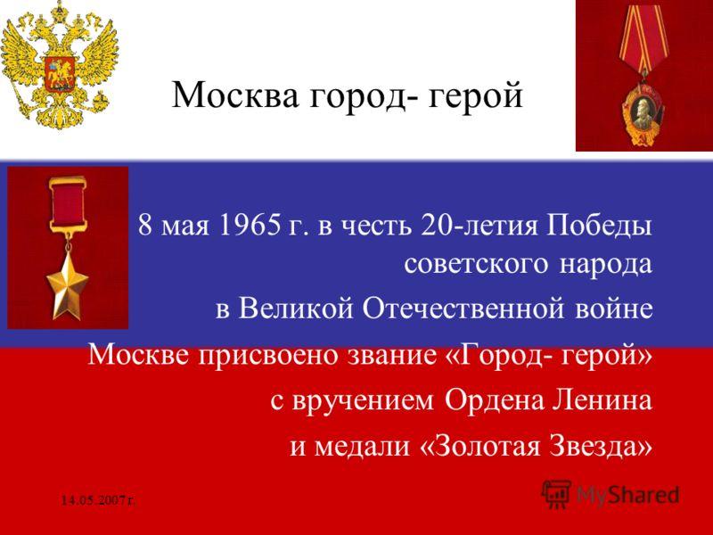 14.05.2007 г. Москва город- герой 8 мая 1965 г. в честь 20-летия Победы советского народа в Великой Отечественной войне Москве присвоено звание «Город- герой» с вручением Ордена Ленина и медали «Золотая Звезда»