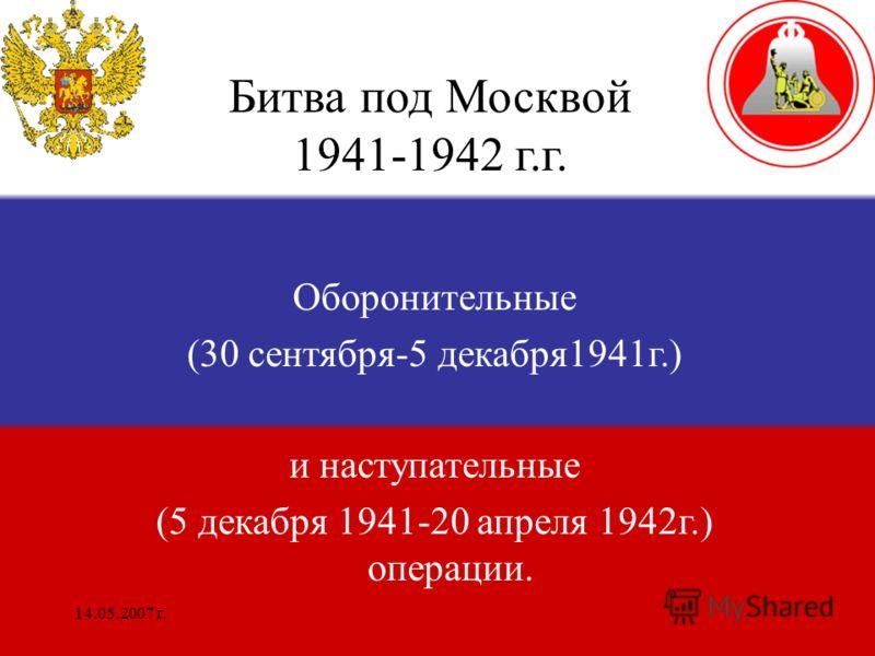 14.05.2007 г. Битва под Москвой 1941-1942 г.г. Оборонительные (30 сентября-5 декабря1941г.) и наступательные (5 декабря 1941-20 апреля 1942г.) операции.