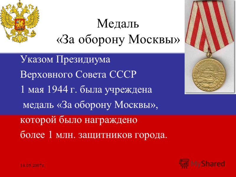 14.05.2007 г. Медаль «За оборону Москвы» Указом Президиума Верховного Совета СССР 1 мая 1944 г. была учреждена медаль «За оборону Москвы», которой было награждено более 1 млн. защитников города.