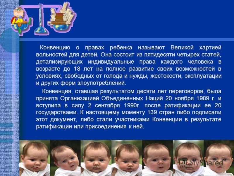 Конвенцию о правах ребенка называют Великой хартией вольностей для детей. Она состоит из пятидесяти четырех статей, детализирующих индивидуальные права каждого человека в возрасте до 18 лет на полное развитие своих возможностей в условиях, свободных