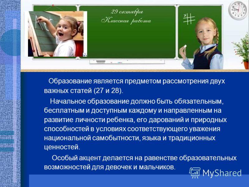 Образование является предметом рассмотрения двух важных статей (27 и 28). Начальное образование должно быть обязательным, бесплатным и доступным каждому и направленным на развитие личности ребенка, его дарований и природных способностей в условиях со