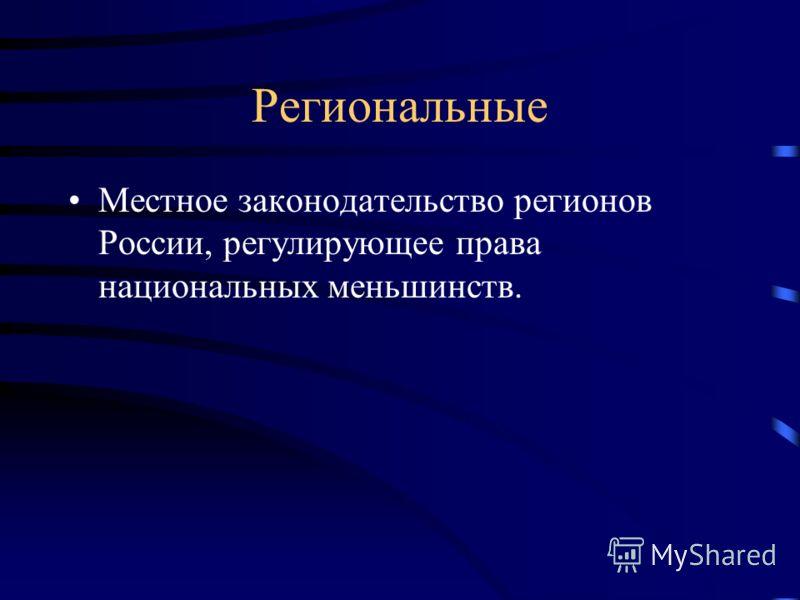 Региональные Местное законодательство регионов России, регулирующее права национальных меньшинств.