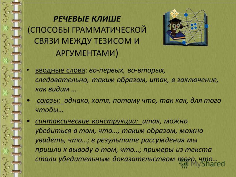РЕЧЕВЫЕ КЛИШЕ (СПОСОБЫ ГРАММАТИЧЕСКОЙ СВЯЗИ МЕЖДУ ТЕЗИСОМ И АРГУМЕНТАМИ ) вводные слова: во-первых, во-вторых, следовательно, таким образом, итак, в заключение, как видим … союзы: однако, хотя, потому что, так как, для того чтобы… синтаксические конс