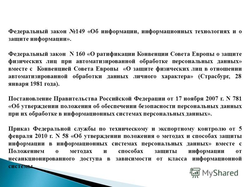 Федеральный закон 149 «Об информации, информационных технологиях и о защите информации». Федеральный закон N 160 «О ратификации Конвенции Совета Европы о защите физических лиц при автоматизированной обработке персональных данных» вместе с Конвенцией