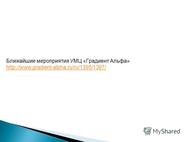 Ближайшие мероприятия УМЦ «Градиент Альфа» http://www.gradient-alpha.ru/ru/1395/1397/