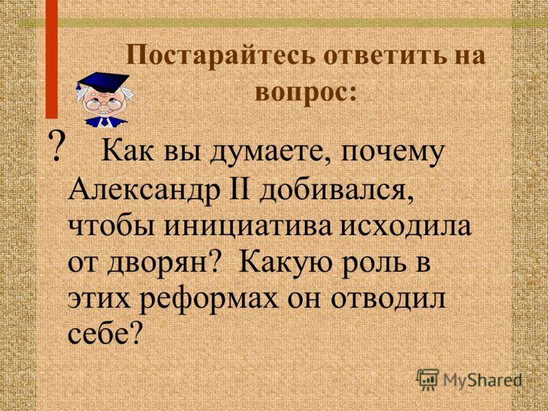 Постарайтесь ответить на вопрос: ? Как вы думаете, почему Александр II добивался, чтобы инициатива исходила от дворян? Какую роль в этих реформах он отводил себе?
