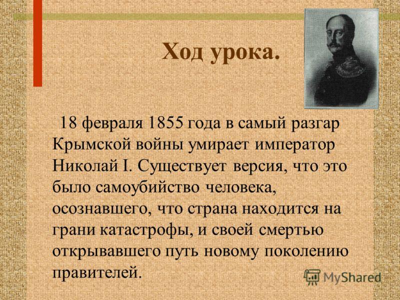 Ход урока. 18 февраля 1855 года в самый разгар Крымской войны умирает император Николай I. Существует версия, что это было самоубийство человека, осознавшего, что страна находится на грани катастрофы, и своей смертью открывавшего путь новому поколени
