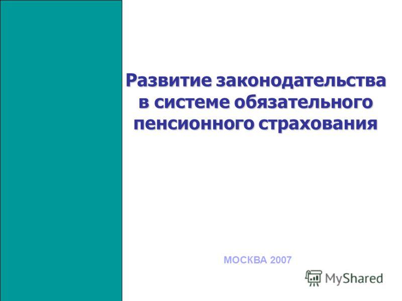 Развитие законодательства в системе обязательного пенсионного страхования МОСКВА 2007