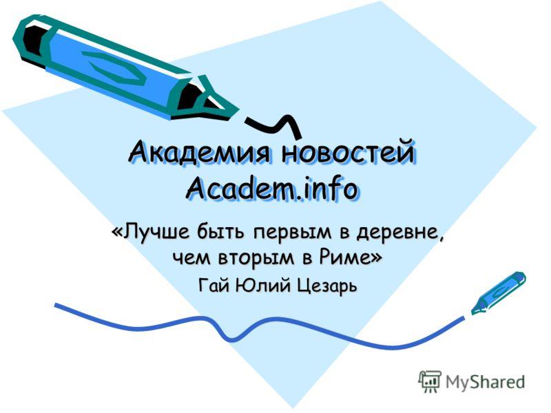 Академия новостей Academ.info «Лучше быть первым в деревне, чем вторым в Риме» Гай Юлий Цезарь