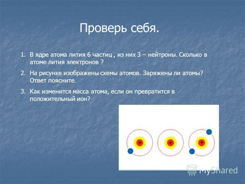 Проверь себя. 1.В ядре атома лития 6 частиц, из них 3 – нейтроны. Сколько в атоме лития электронов ? 2.На рисунке изображены схемы атомов. Заряжены ли атомы? Ответ поясните. 3.Как изменится масса атома, если он превратится в положительный ион?