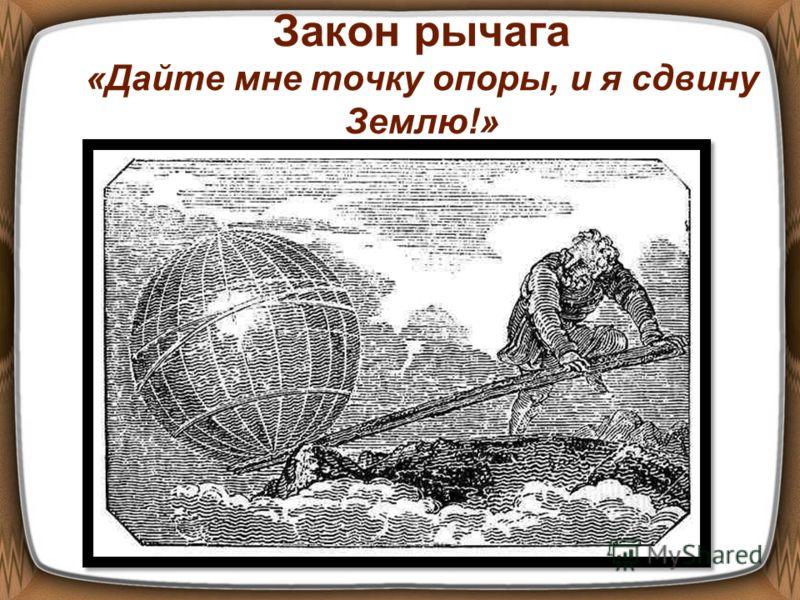 Закон рычага «Дайте мне точку опоры, и я сдвину Землю!»