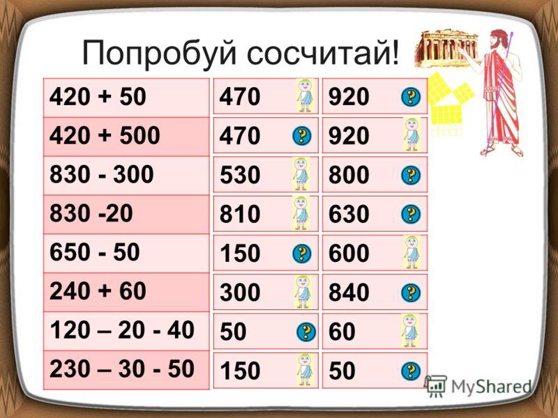 Попробуй сосчитай! 420 + 50 420 + 500 830 - 300 830 -20 650 - 50 240 + 60 120 – 20 - 40 230 – 30 - 50 470 530 810 150 300 50 150 920 800 630 600 840 60 50