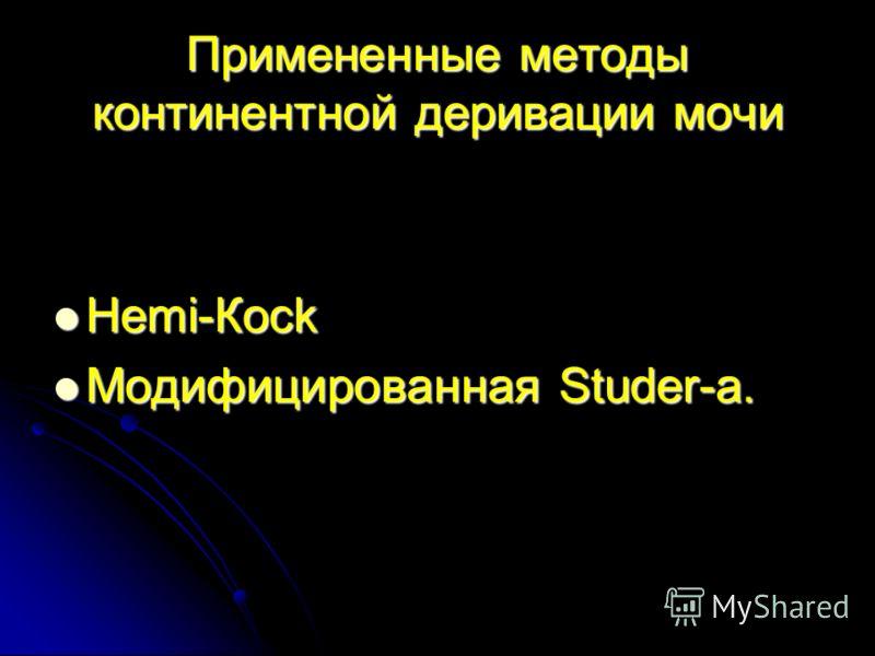 Примененные методы континент ной деривации мочи Hemi-Косk Hemi-Косk Модифицированная Studer-а. Модифицированная Studer-а.