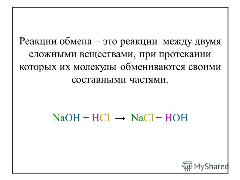 Реакции обмена – это реакции между двумя сложными веществами, при протекании которых их молекулы обмениваются своими составными частями. NaOH + HCl NaCl + HOH