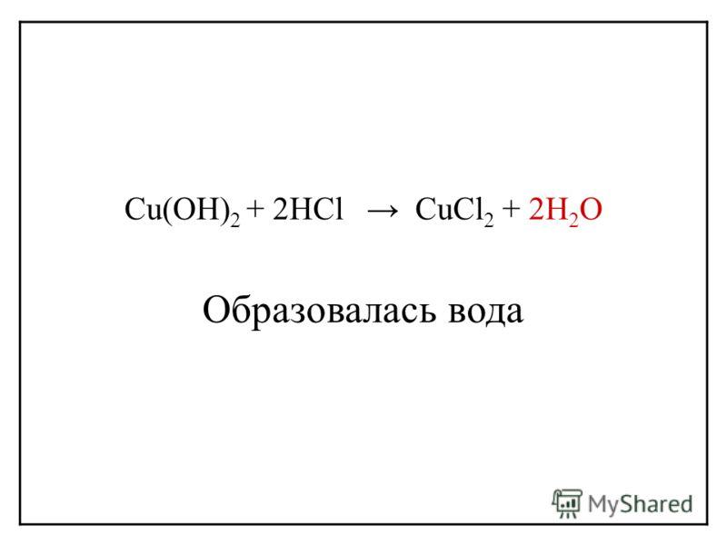 Cu(OH) 2 + 2HCl CuCl 2 + 2H 2 O Образовалась вода