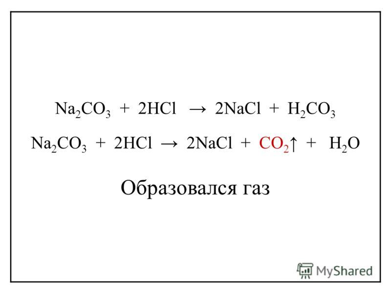 Na 2 CO 3 + 2HCl 2NaCl + H 2 CO 3 Na 2 CO 3 + 2HCl 2NaCl + CО 2 + H 2 O Образовался газ