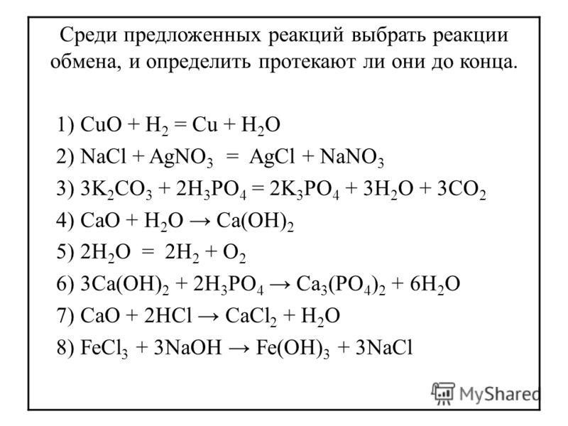 Среди предложенных реакций выбрать реакции обмена, и определить протекают ли они до конца. 1) CuO + H 2 = Cu + H 2 O 2) NaCl + AgNO 3 = AgCl + NaNO 3 3) 3K 2 CO 3 + 2H 3 PO 4 = 2K 3 PO 4 + 3H 2 O + 3CO 2 4) CaO + H 2 O Ca(OH) 2 5) 2H 2 O = 2H 2 + O 2