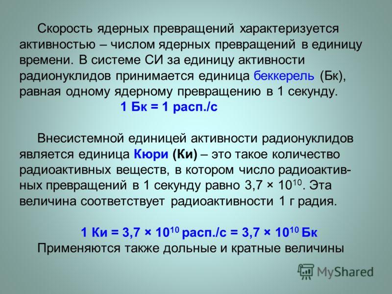 Скорость ядерных превращений характеризуется активностью – числом ядерных превращений в единицу времени. В системе СИ за единицу активности радионуклидов принимается единица беккерель (Бк), равная одному ядерному превращению в 1 секунду. 1 Бк = 1 рас