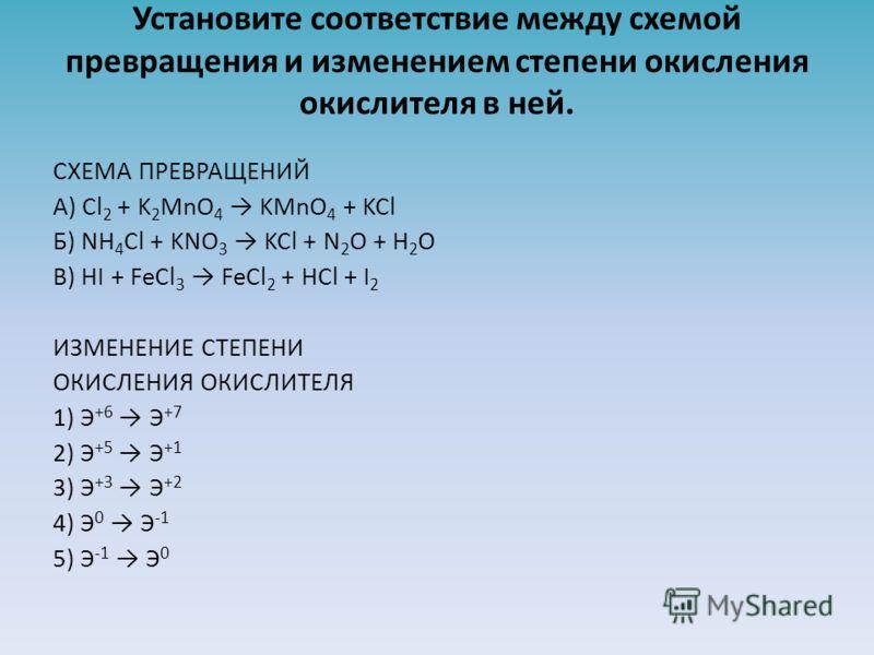 Установите соответствие между схемой превращения и изменением степени окисления окислителя в ней. СХЕМА ПРЕВРАЩЕНИЙ A) Cl 2 + K 2 MnO 4 KMnO 4 + KCl Б) NH 4 Cl + KNO 3 KCl + N 2 O + H 2 O В) HI + FeCl 3 FeCl 2 + HCl + I 2 ИЗМЕНЕНИЕ СТЕПЕНИ ОКИСЛЕНИЯ