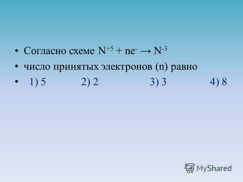 Согласно схеме N +5 + ne - N -3 число принятых электронов (n) равно 1) 5 2) 2 3) 3 4) 8