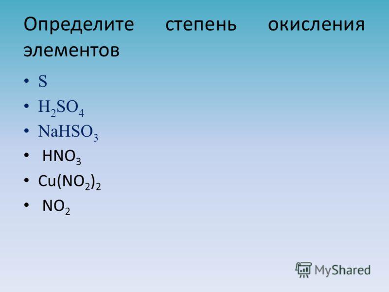 Определите степень окисления элементов S H 2 SO 4 NaHSO 3 HNO 3 Cu(NO 2 ) 2 NO 2