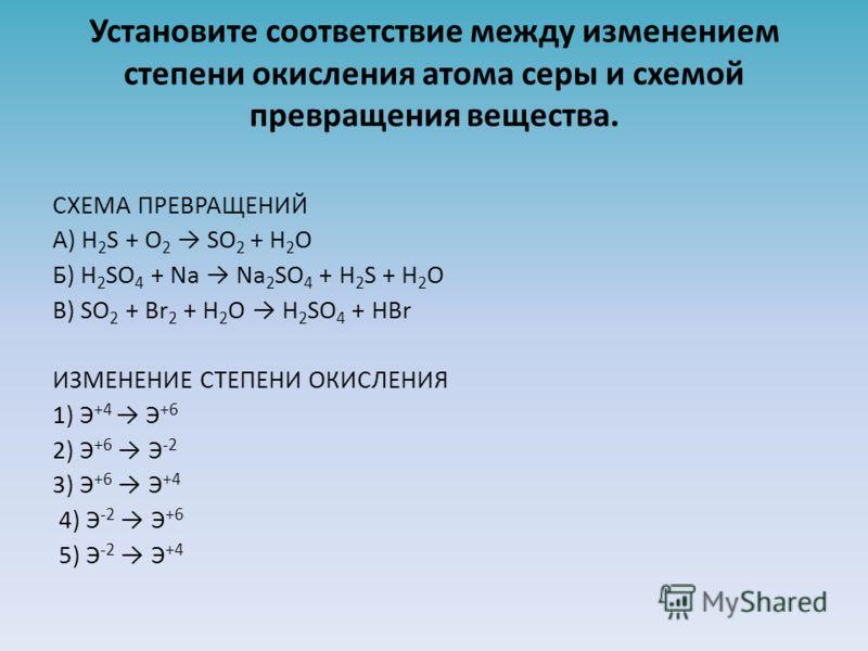 Установите соответствие между изменением степени окисления атома серы и схемой превращения вещества. СХЕМА ПРЕВРАЩЕНИЙ A) H 2 S + O 2 SO 2 + H 2 O Б) H 2 SO 4 + Na Na 2 SO 4 + H 2 S + H 2 O В) SO 2 + Br 2 + H 2 O H 2 SO 4 + HBr ИЗМЕНЕНИЕ СТЕПЕНИ ОКИС