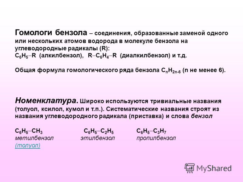 Гомологи бензола – соединения, образованные заменой одного или нескольких атомов водорода в молекуле бензола на углеводородные радикалы (R): С 6 Н 5 R (алкилбензол), R С 6 Н 4 R (диалкилбензол) и т.д. Общая формула гомологического ряда бензола С n H