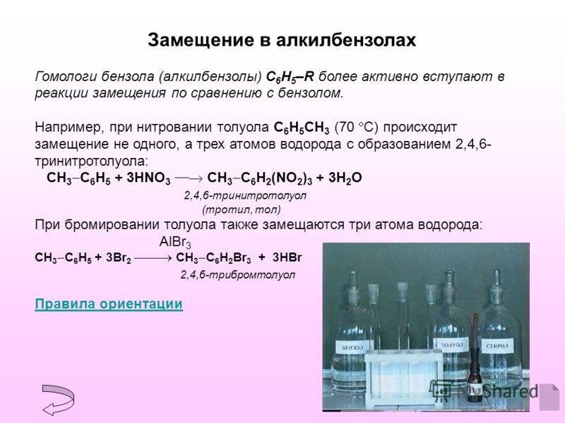 Замещение в алкилбензолах Гомологи бензола (алкилбензолы) С 6 Н 5 –R более активно вступают в реакции замещения по сравнению с бензолом. Например, при нитровании толуола С 6 Н 5 CH 3 (70 С) происходит замещение не одного, а трех атомов водорода с обр