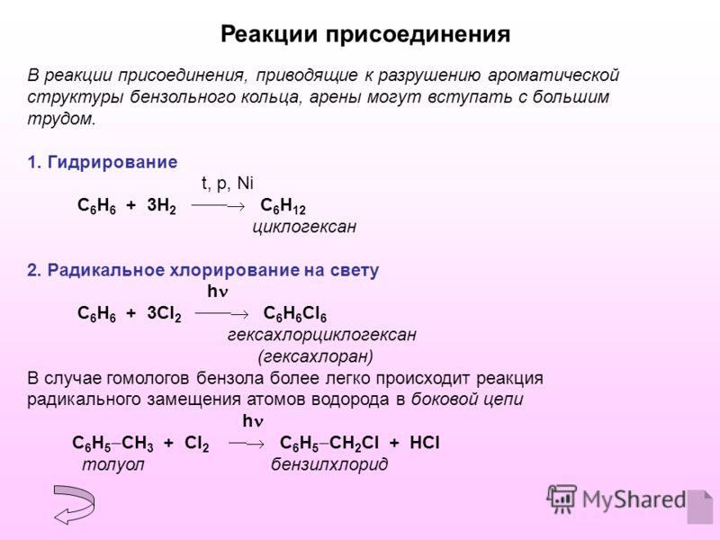 Реакции присоединения В реакции присоединения, приводящие к разрушению ароматической структуры бензольного кольца, арены могут вступать с большим трудом. 1. Гидрирование t, p, Ni С 6 Н 6 + 3H 2 С 6 Н 12 циклогексан 2. Радикальное хлорирование на свет