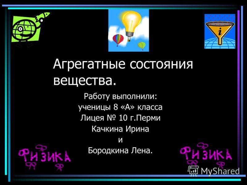 Агрегатные состояния вещества. Работу выполнили: ученицы 8 «А» класса Лицея 10 г.Перми Качкина Ирина и Бородкина Лена.