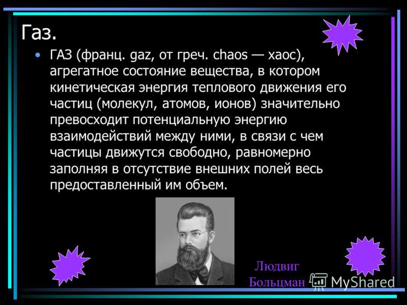Газ. ГАЗ (франц. gaz, от греч. chaos хаос), агрегатное состояние вещества, в котором кинетическая энергия теплового движения его частиц (молекул, атомов, ионов) значительно превосходит потенциальную энергию взаимодействий между ними, в связи с чем ча