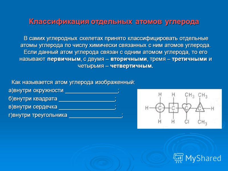 Классификация отдельных атомов углерода В самих углеродных скелетах принято классифицировать отдельные атомы углерода по числу химически связанных с ним атомов углерода. Если данный атом углерода связан с одним атомом углерода, то его называют первич