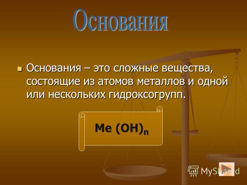 Основания – это сложные вещества, состоящие из атомов металлов и одной или нескольких гидроксогрупп. Основания – это сложные вещества, состоящие из атомов металлов и одной или нескольких гидроксогрупп. Ме (ОН) n